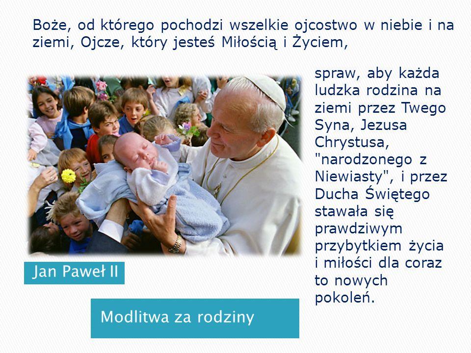 Jan Paweł II Modlitwa za rodziny Boże, od którego pochodzi wszelkie ojcostwo w niebie i na ziemi, Ojcze, który jesteś Miłością i Życiem, spraw, aby ka