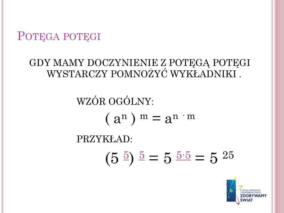 P OTĘGA POTĘGI GDY MAMY DOCZYNIENIE Z POTĘGĄ POTĘGI WYSTARCZY POMNOŻYĆ WYKŁADNIKI. WZÓR OGÓLNY: ( a n ) m = a n · m PRZYKŁAD: (5 5 ) 5 = 5 55 = 5 25