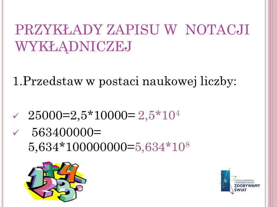 PRZYKŁADY ZAPISU W NOTACJI WYKŁĄDNICZEJ 1.Przedstaw w postaci naukowej liczby: 25000=2,5*10000= 2,5*10 4 563400000= 5,634*100000000=5,634*10 8