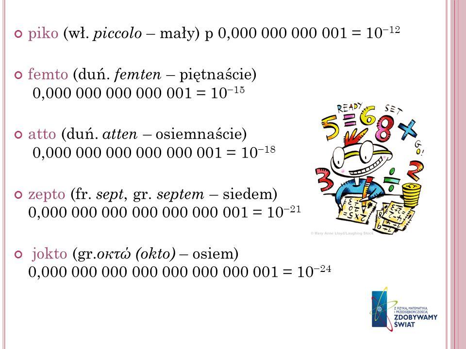 piko (wł. piccolo – mały) p 0,000 000 000 001 = 10 12 femto (duń. femten – piętnaście) 0,000 000 000 000 001 = 10 15 atto (duń. atten – osiemnaście) 0