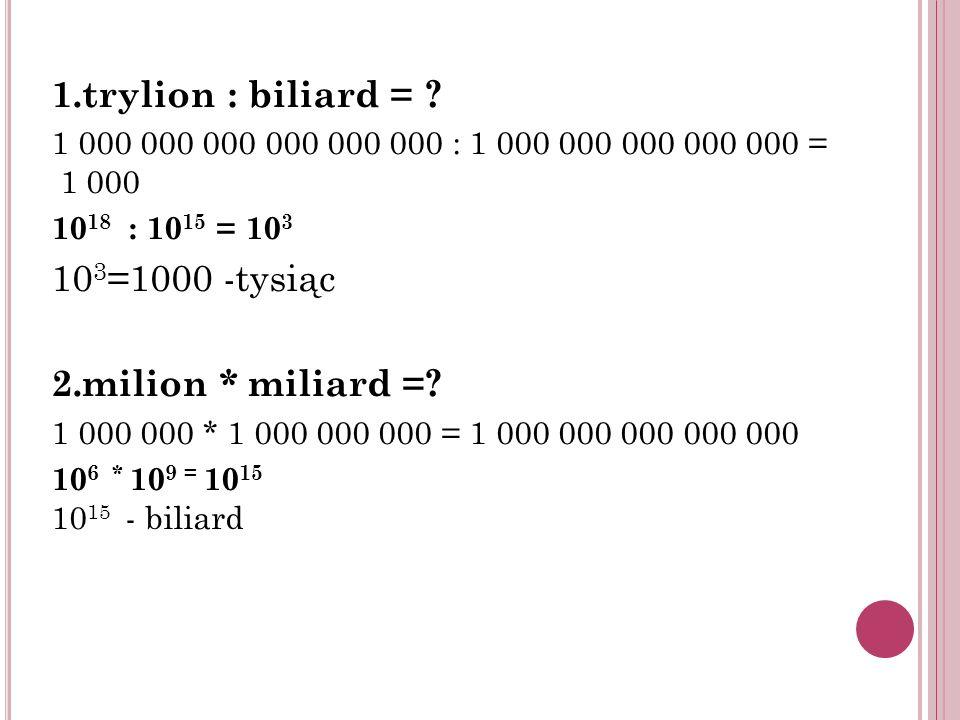 1.trylion : biliard = ? 1 000 000 000 000 000 000 : 1 000 000 000 000 000 = 1 000 10 18 : 10 15 = 10 3 10 3 =1000 -tysiąc 2.milion * miliard =? 1 000