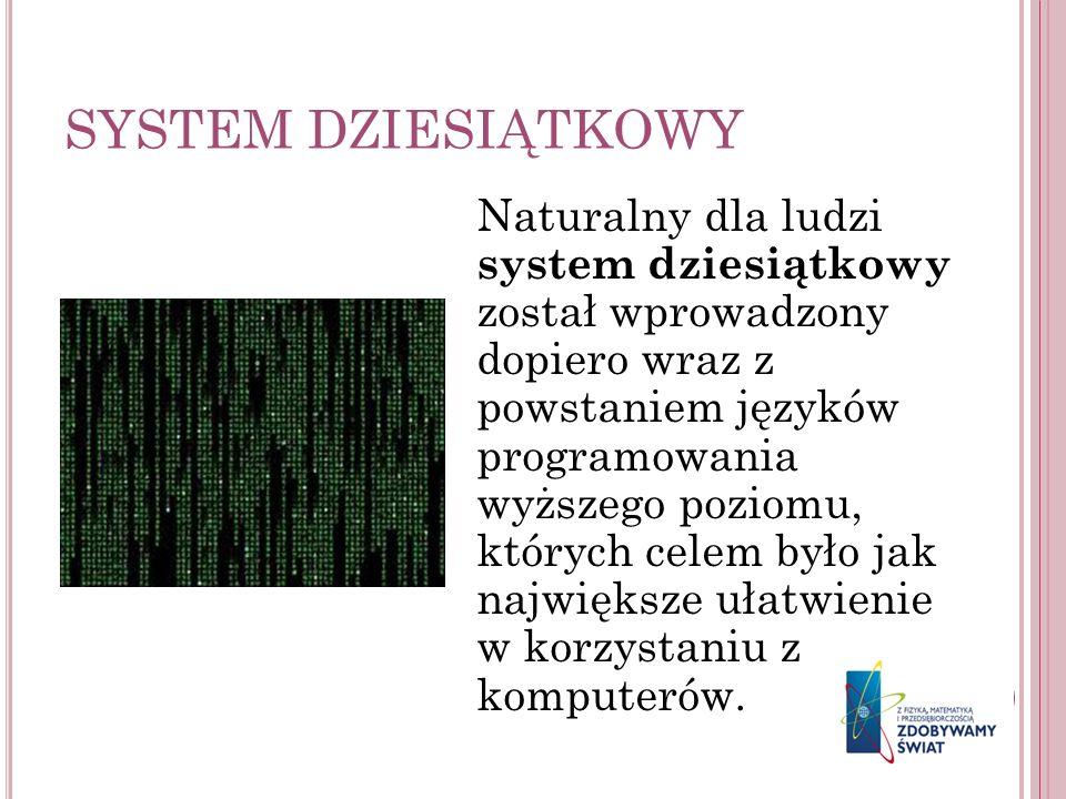SYSTEM DZIESIĄTKOWY Naturalny dla ludzi system dziesiątkowy został wprowadzony dopiero wraz z powstaniem języków programowania wyższego poziomu, który