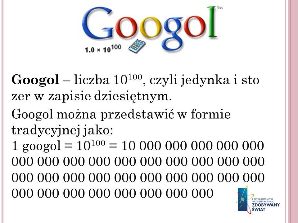 Googol – liczba 10 100, czyli jedynka i sto zer w zapisie dziesiętnym. Googol można przedstawić w formie tradycyjnej jako: 1 googol = 10 100 = 10 000