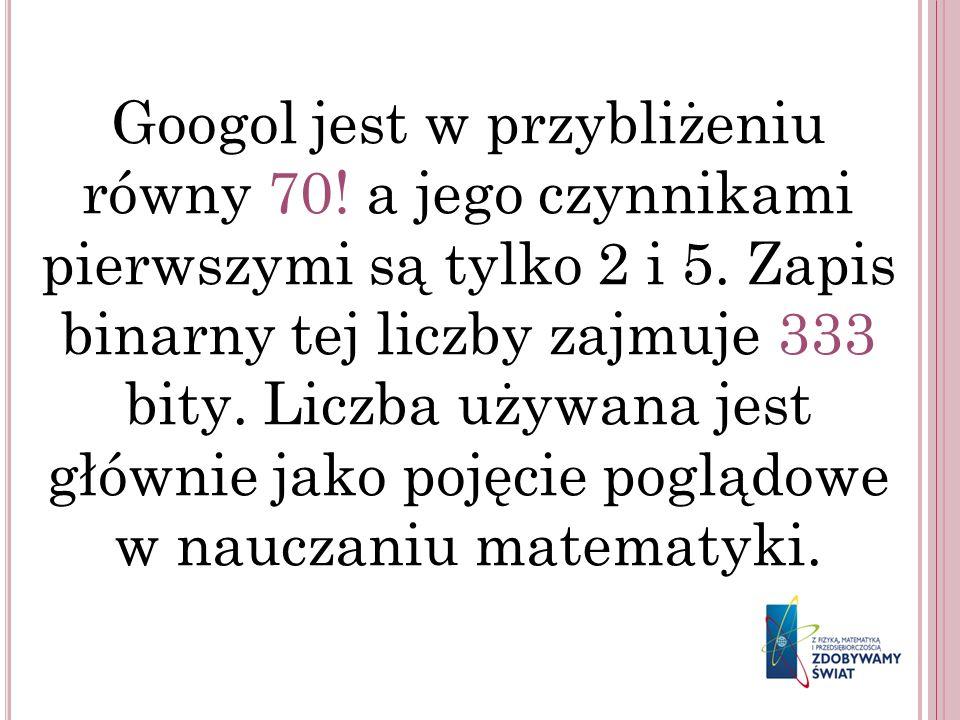 Googol jest w przybliżeniu równy 70! a jego czynnikami pierwszymi są tylko 2 i 5. Zapis binarny tej liczby zajmuje 333 bity. Liczba używana jest główn