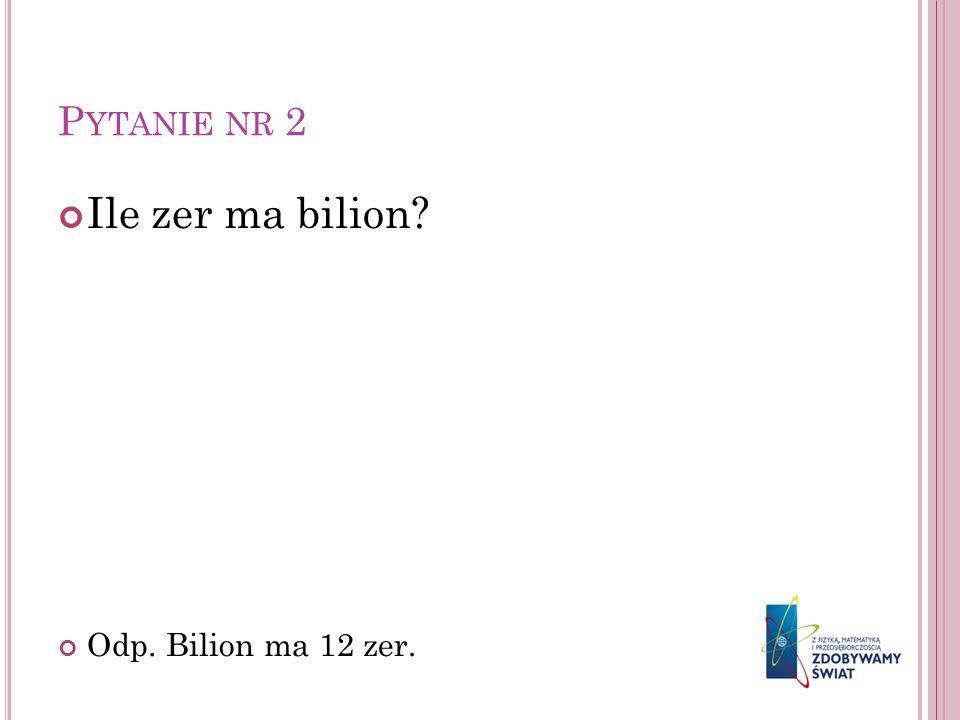 P YTANIE NR 2 Ile zer ma bilion? Odp. Bilion ma 12 zer.