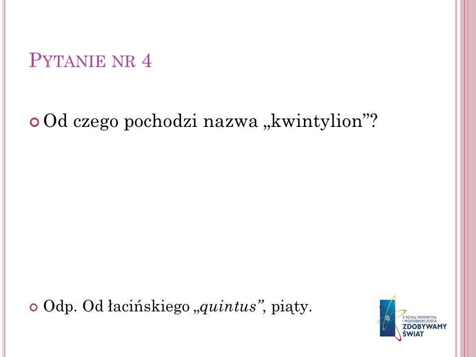 P YTANIE NR 4 Od czego pochodzi nazwa kwintylion? Odp. Od łacińskiego quintus, piąty.