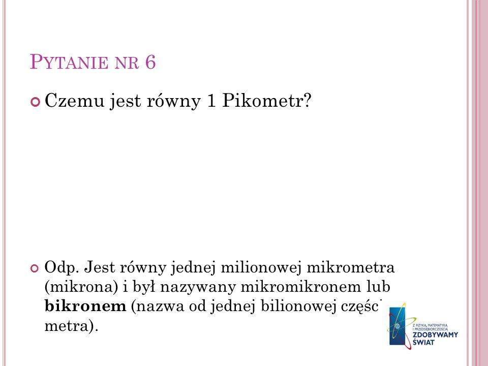 P YTANIE NR 6 Czemu jest równy 1 Pikometr? Odp. Jest równy jednej milionowej mikrometra (mikrona) i był nazywany mikromikronem lub bikronem (nazwa od