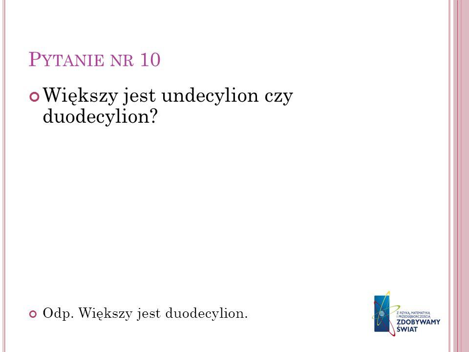 P YTANIE NR 10 Większy jest undecylion czy duodecylion? Odp. Większy jest duodecylion.