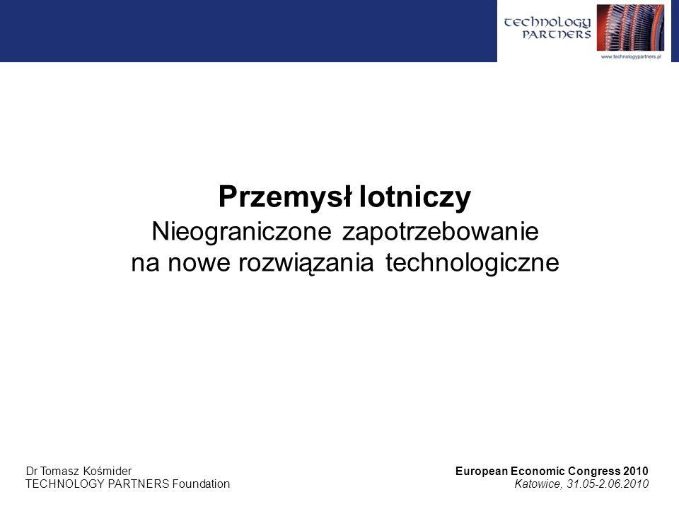 Przemysł lotniczy Nieograniczone zapotrzebowanie na nowe rozwiązania technologiczne European Economic Congress 2010 Katowice, 31.05-2.06.2010 Dr Tomasz Kośmider TECHNOLOGY PARTNERS Foundation