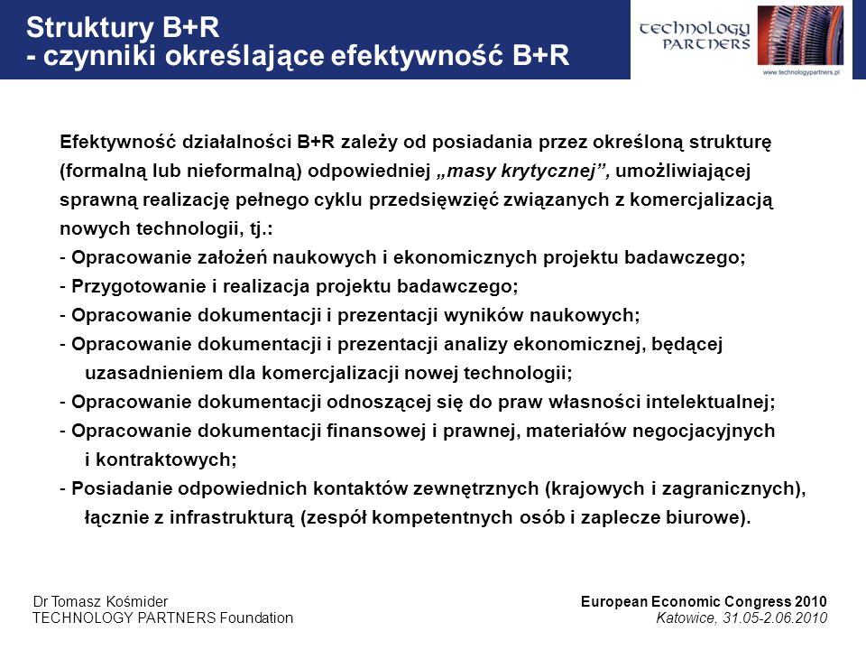 Efektywność działalności B+R zależy od posiadania przez określoną strukturę (formalną lub nieformalną) odpowiedniej masy krytycznej, umożliwiającej sprawną realizację pełnego cyklu przedsięwzięć związanych z komercjalizacją nowych technologii, tj.: - Opracowanie założeń naukowych i ekonomicznych projektu badawczego; - Przygotowanie i realizacja projektu badawczego; - Opracowanie dokumentacji i prezentacji wyników naukowych; - Opracowanie dokumentacji i prezentacji analizy ekonomicznej, będącej uzasadnieniem dla komercjalizacji nowej technologii; - Opracowanie dokumentacji odnoszącej się do praw własności intelektualnej; - Opracowanie dokumentacji finansowej i prawnej, materiałów negocjacyjnych i kontraktowych; - Posiadanie odpowiednich kontaktów zewnętrznych (krajowych i zagranicznych), łącznie z infrastrukturą (zespół kompetentnych osób i zaplecze biurowe).
