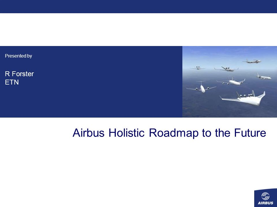 Presented by R Forster ETN Airbus Holistic Roadmap to the Future