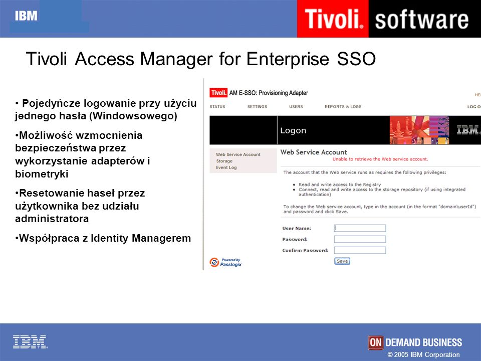 © 2005 IBM Corporation Tivoli Access Manager for Enterprise SSO Pojedyńcze logowanie przy użyciu jednego hasła (Windowsowego) Możliwość wzmocnienia be