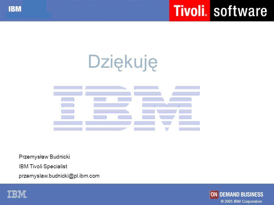 © 2005 IBM Corporation Przemysław Budnicki IBM Tivoli Specialist przemyslaw.budnicki@pl.ibm.com Dziękuję