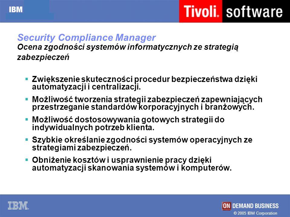 © 2005 IBM Corporation Security Copliance Manager Realizacja i audyt polityki bezpieczeństwa Systemy Operacyjne Aplikacje Stacje robocze Bazy danych Bezpieczeństwo IT Zarząd Środowisko IT Wymogi biznesowe: Regulacje prawne, Normy Problemy IT: wirusy, hackerzy, poprawki, słabe hasła Użytkownicy –Ochrona poufności i integralności danych Identyfikacja luk w oprogramowaniu Obniżenie kosztów przez automatyzację, centralizację i redukcję ryzyka Pomoc w spełnianiu regulacji ustawowych