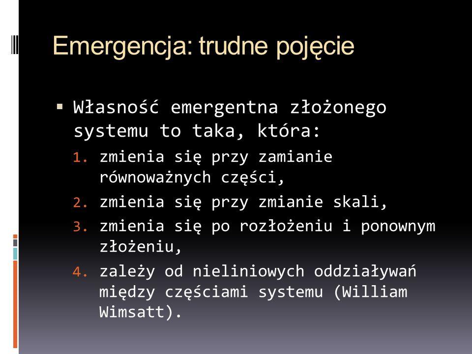 Emergencja: trudne pojęcie Własność emergentna złożonego systemu to taka, która: 1. zmienia się przy zamianie równoważnych części, 2. zmienia się przy