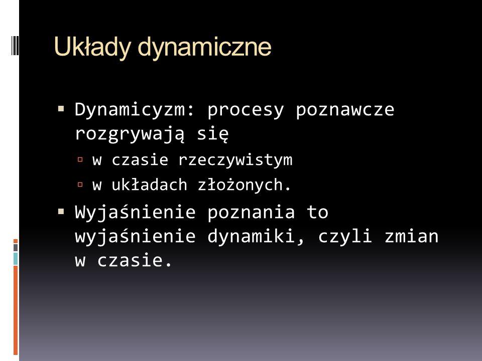 Układy dynamiczne Dynamicyzm: procesy poznawcze rozgrywają się w czasie rzeczywistym w układach złożonych. Wyjaśnienie poznania to wyjaśnienie dynamik