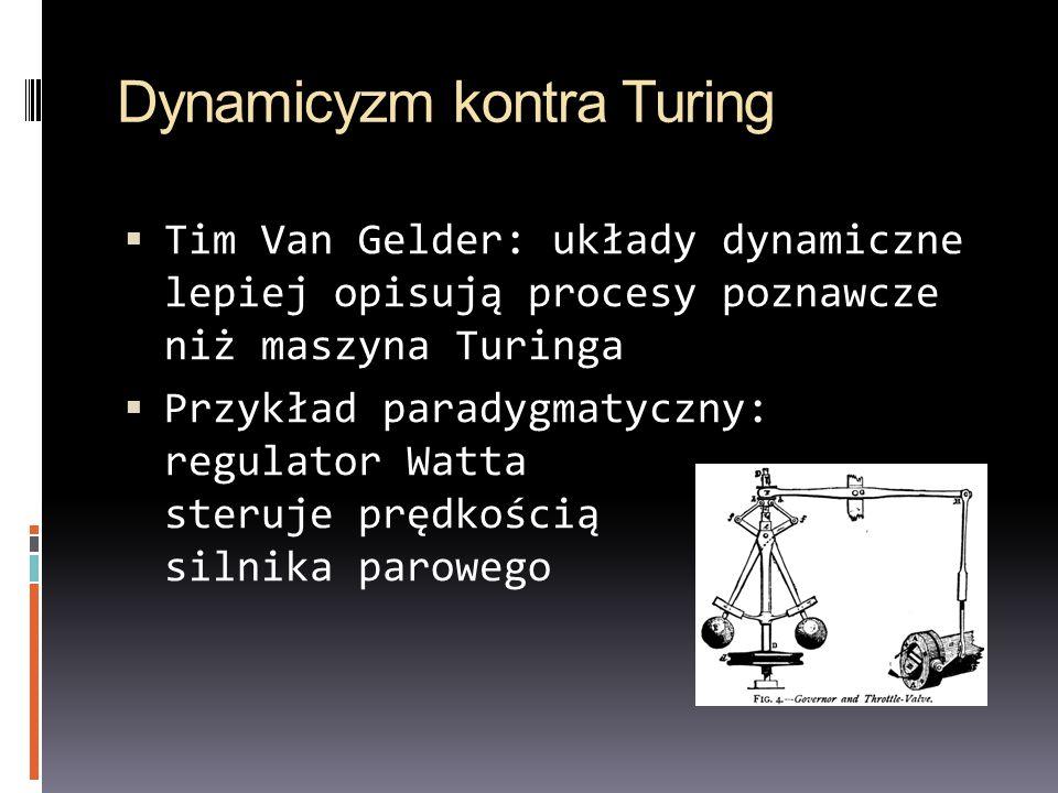 Dynamicyzm kontra Turing Tim Van Gelder: układy dynamiczne lepiej opisują procesy poznawcze niż maszyna Turinga Przykład paradygmatyczny: regulator Wa