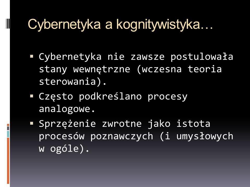 Cybernetyka a kognitywistyka… Cybernetyka nie zawsze postulowała stany wewnętrzne (wczesna teoria sterowania). Często podkreślano procesy analogowe. S