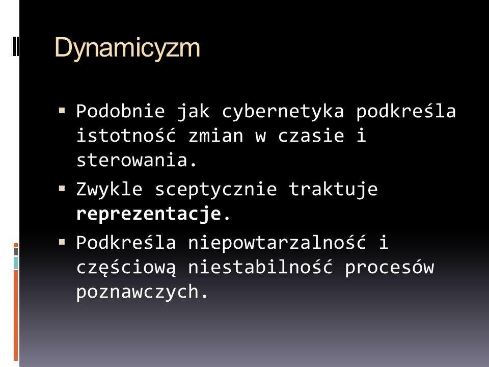 Dynamicyzm Podobnie jak cybernetyka podkreśla istotność zmian w czasie i sterowania. Zwykle sceptycznie traktuje reprezentacje. Podkreśla niepowtarzal