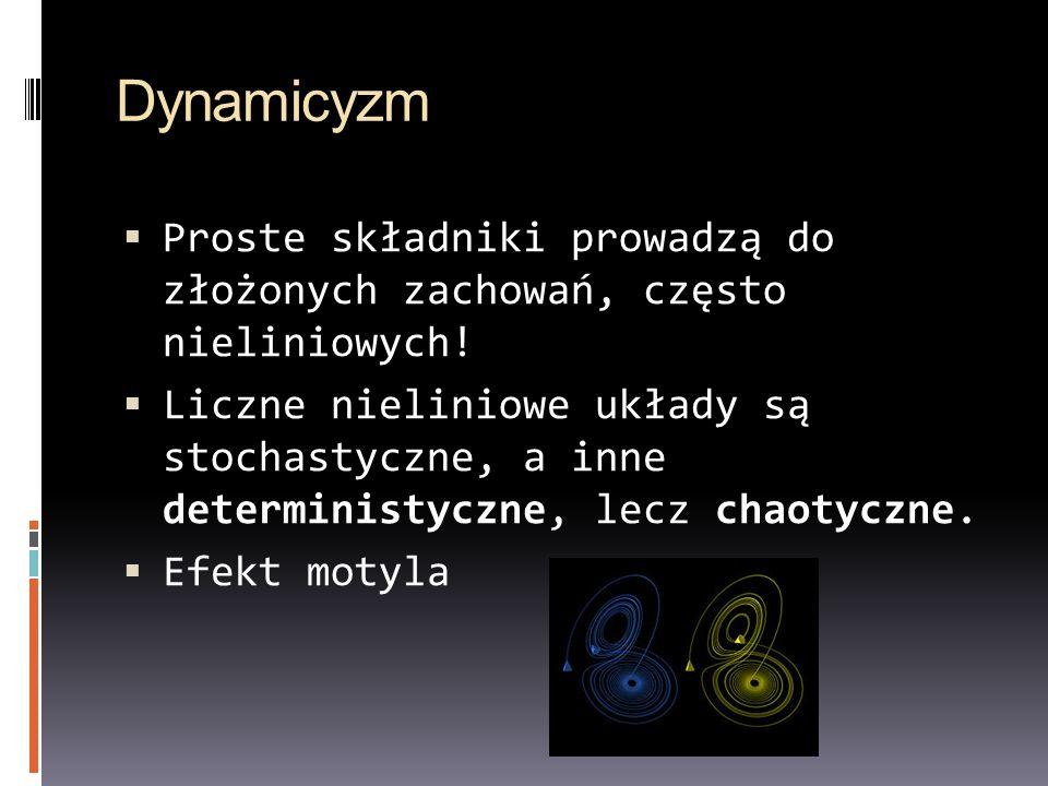 Dynamicyzm Proste składniki prowadzą do złożonych zachowań, często nieliniowych! Liczne nieliniowe układy są stochastyczne, a inne deterministyczne, l