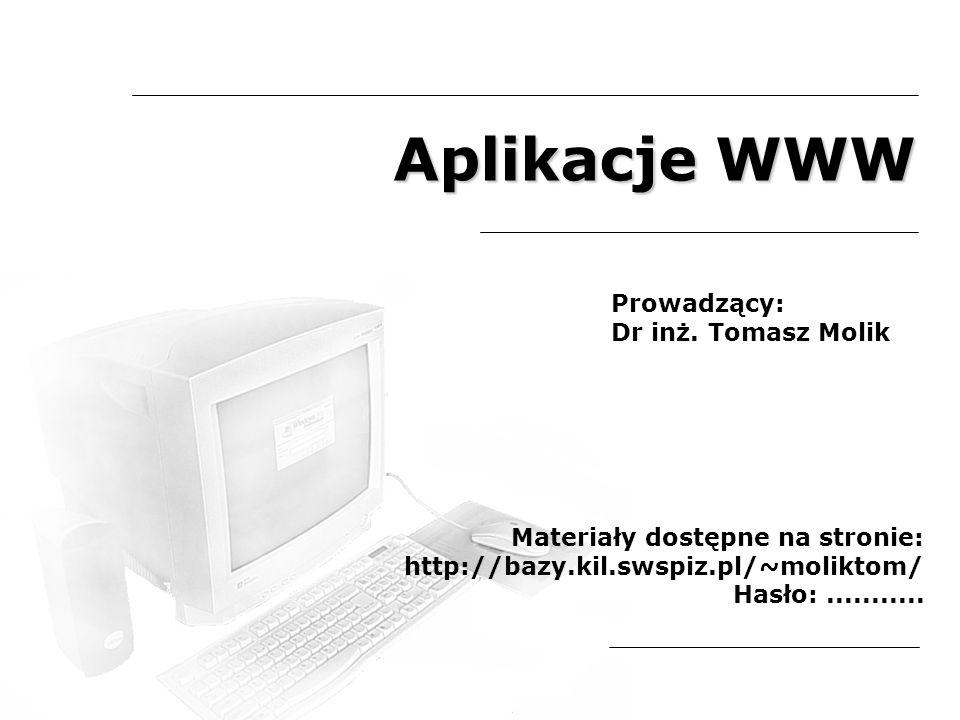 Aplikacje WWW Prowadzący: Dr inż. Tomasz Molik Materiały dostępne na stronie: http://bazy.kil.swspiz.pl/~moliktom/ Hasło:...........