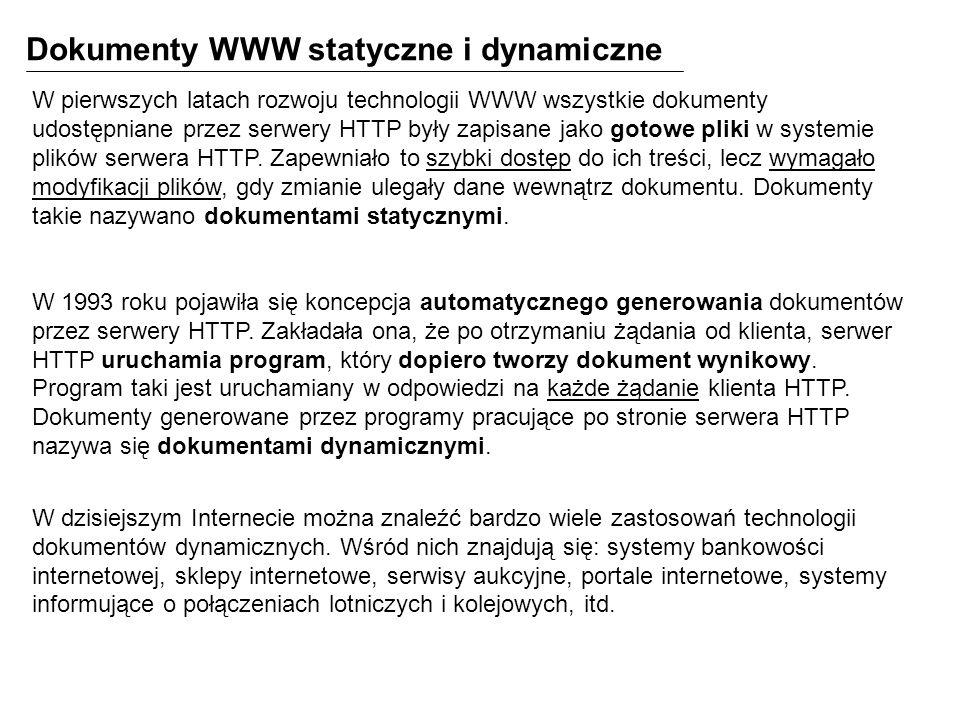 Dokumenty WWW statyczne i dynamiczne W pierwszych latach rozwoju technologii WWW wszystkie dokumenty udostępniane przez serwery HTTP były zapisane jako gotowe pliki w systemie plików serwera HTTP.