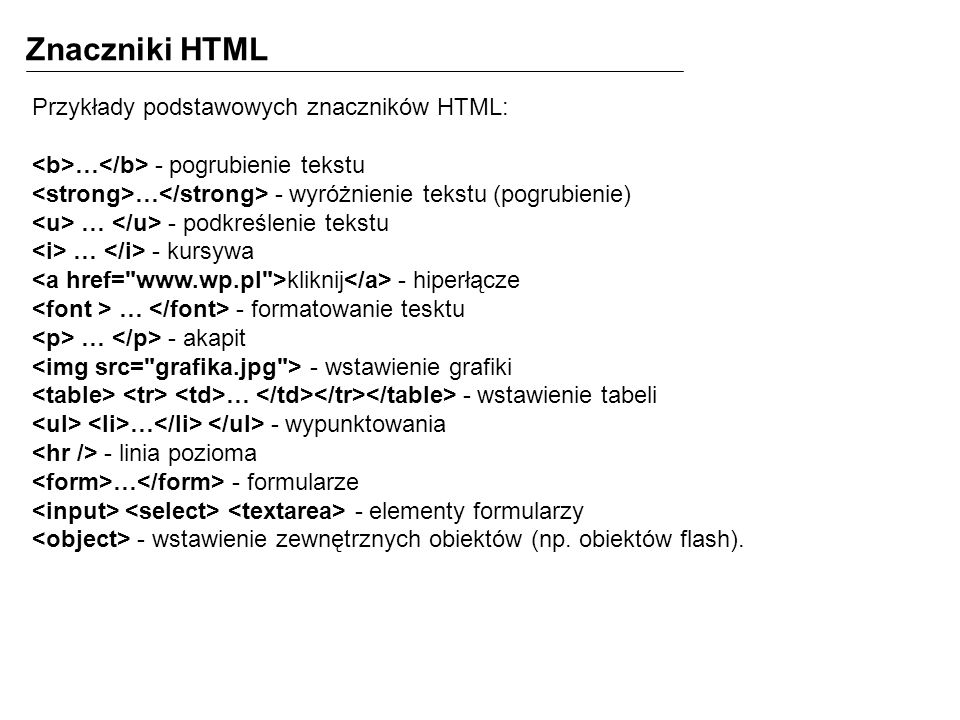Znaczniki HTML Przykłady podstawowych znaczników HTML: … - pogrubienie tekstu … - wyróżnienie tekstu (pogrubienie) … - podkreślenie tekstu … - kursywa kliknij - hiperłącze … - formatowanie tesktu … - akapit - wstawienie grafiki … - wstawienie tabeli … - wypunktowania - linia pozioma … - formularze - elementy formularzy - wstawienie zewnętrznych obiektów (np.