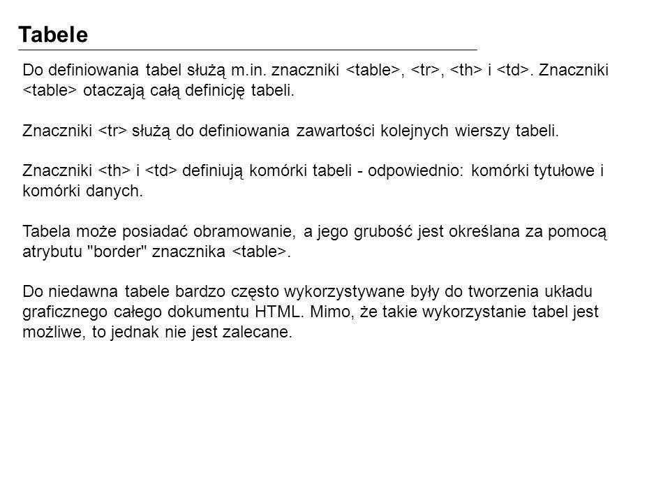 Tabele Do definiowania tabel służą m.in. znaczniki,, i. Znaczniki otaczają całą definicję tabeli. Znaczniki służą do definiowania zawartości kolejnych