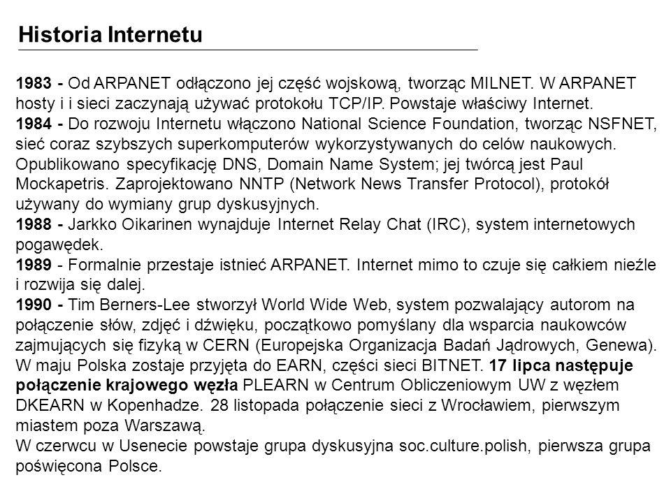 1983 - Od ARPANET odłączono jej część wojskową, tworząc MILNET. W ARPANET hosty i i sieci zaczynają używać protokołu TCP/IP. Powstaje właściwy Interne