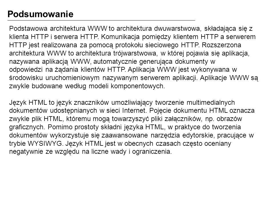Podsumowanie Podstawowa architektura WWW to architektura dwuwarstwowa, składająca się z klienta HTTP i serwera HTTP. Komunikacja pomiędzy klientem HTT