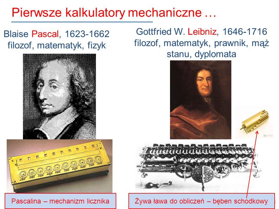 Pierwsze kalkulatory mechaniczne … 16 Blaise Pascal, 1623-1662 filozof, matematyk, fizyk Gottfried W. Leibniz, 1646-1716 filozof, matematyk, prawnik,