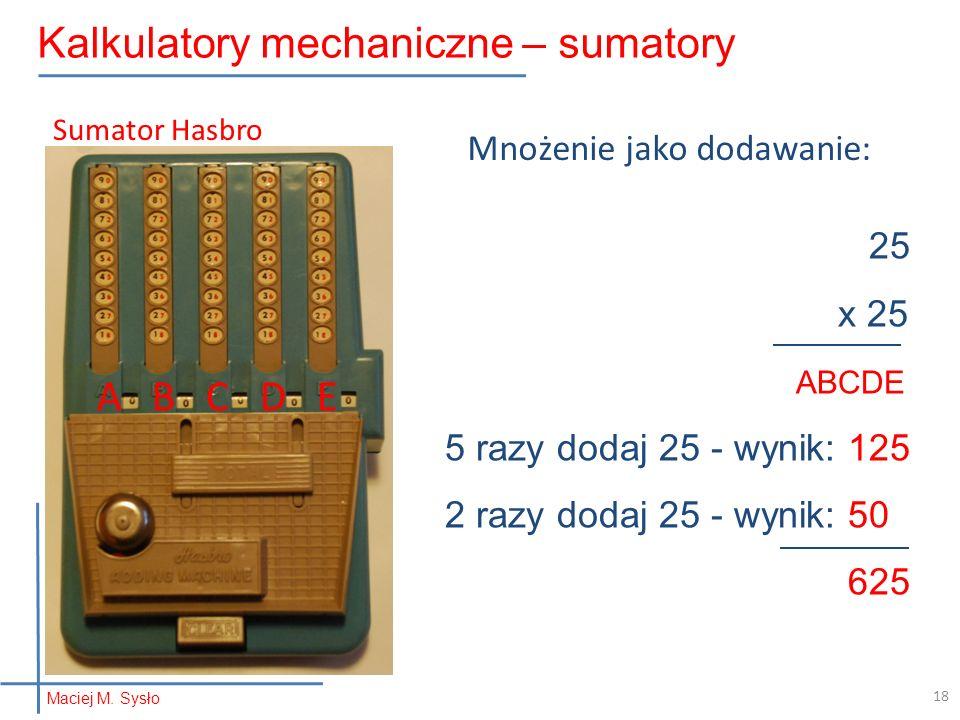25 x 25 ABCDE 5 razy dodaj 25 - wynik: 125 2 razy dodaj 25 - wynik: 50 625 Mnożenie jako dodawanie: A B C D E Sumator Hasbro Maciej M. Sysło Kalkulato
