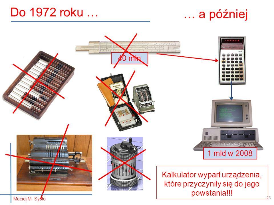 40 mln … a później 25 Kalkulator wyparł urządzenia, które przyczyniły się do jego powstania!!! 1 mld w 2008 Do 1972 roku … Maciej M. Sysło