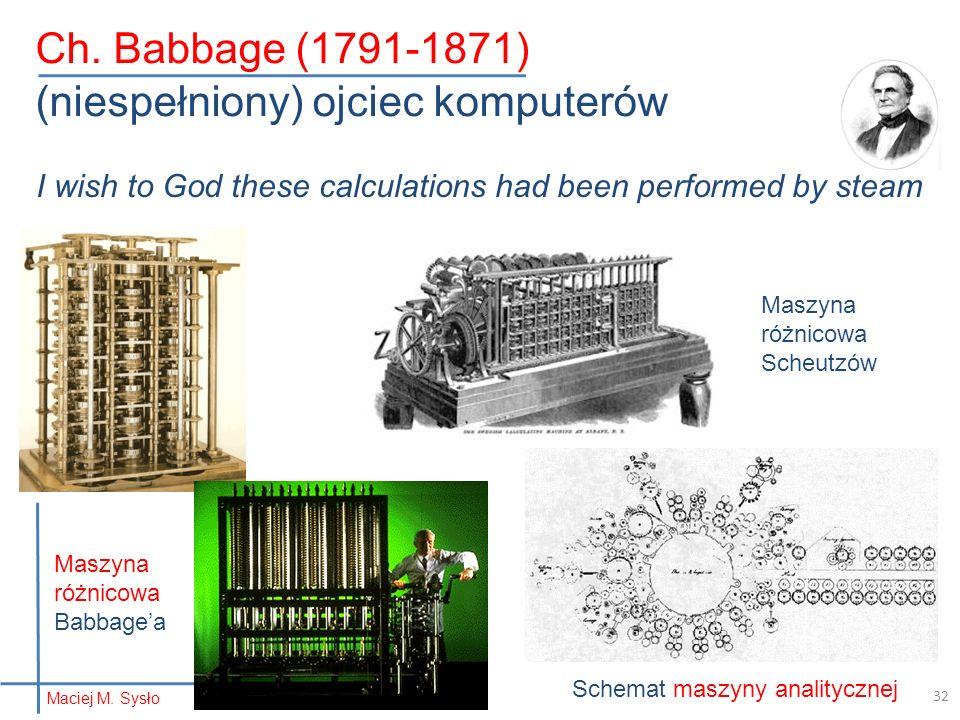 Ch. Babbage (1791-1871) (niespełniony) ojciec komputerów I wish to God these calculations had been performed by steam Maszyna różnicowa Scheutzów Sche