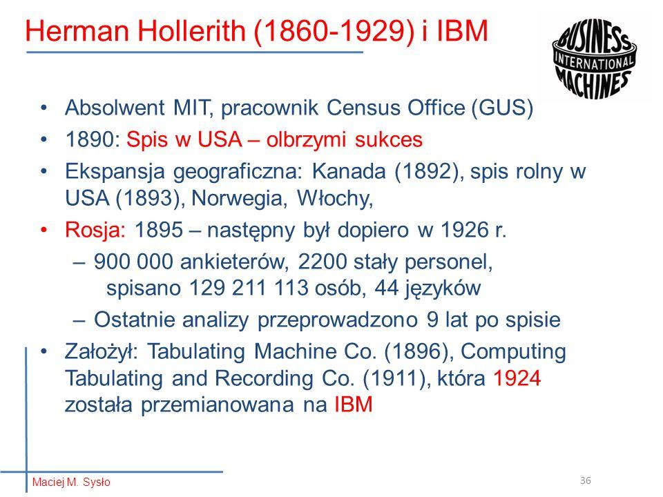 Herman Hollerith (1860-1929) i IBM Absolwent MIT, pracownik Census Office (GUS) 1890: Spis w USA – olbrzymi sukces Ekspansja geograficzna: Kanada (189