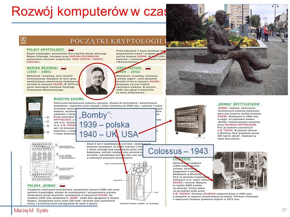 Colossus – 1943 Bomby: 1939 – polska 1940 – UK, USA Rozwój komputerów w czasie wojny… Maciej M. Sysło 37