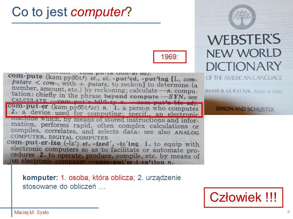 Co to jest computer? 1969: Człowiek !!! komputer: 1. osoba, która oblicza; 2. urządzenie stosowane do obliczeń … Maciej M. Sysło 4