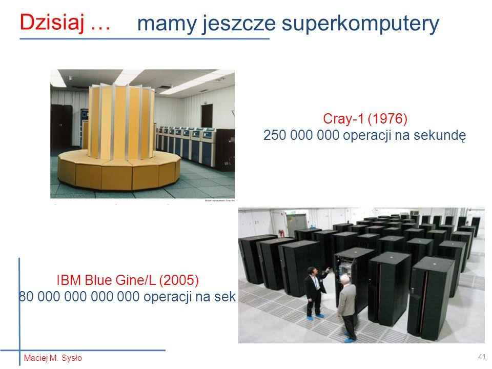Maciej M. Sysło Dzisiaj … mamy jeszcze superkomputery Cray-1 (1976) 250 000 000 operacji na sekundę IBM Blue Gine/L (2005) 80 000 000 000 000 operacji
