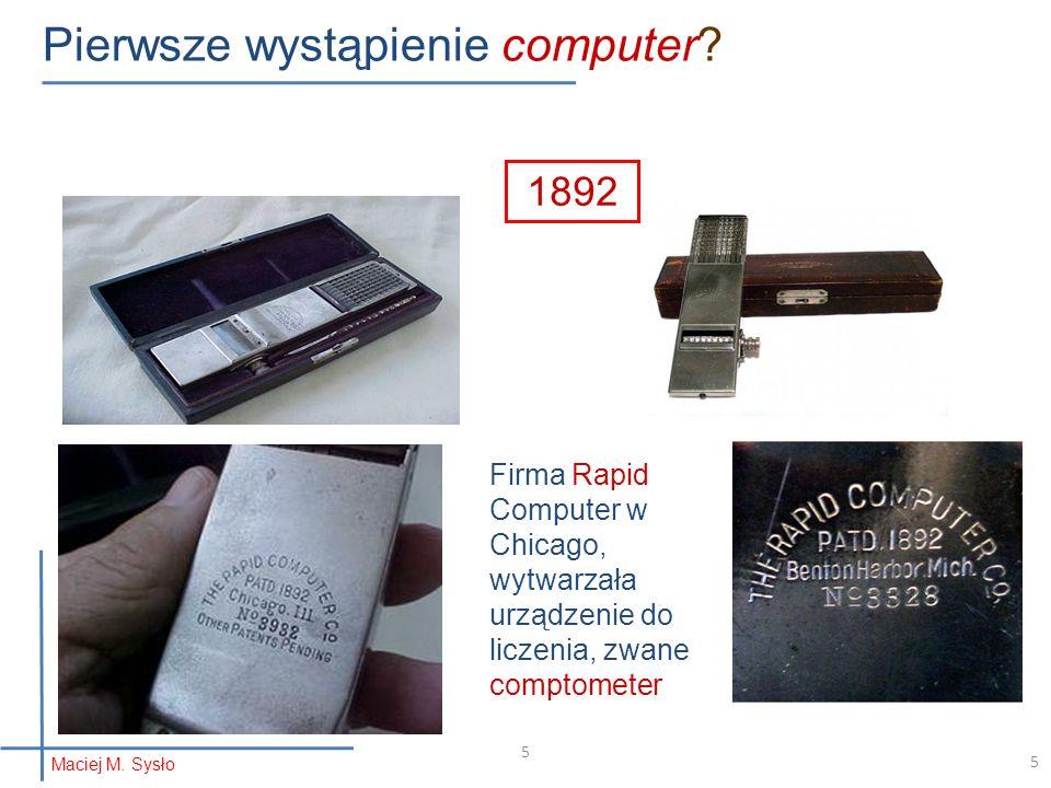 5 Pierwsze wystąpienie computer? 1892 Firma Rapid Computer w Chicago, wytwarzała urządzenie do liczenia, zwane comptometer Maciej M. Sysło 5