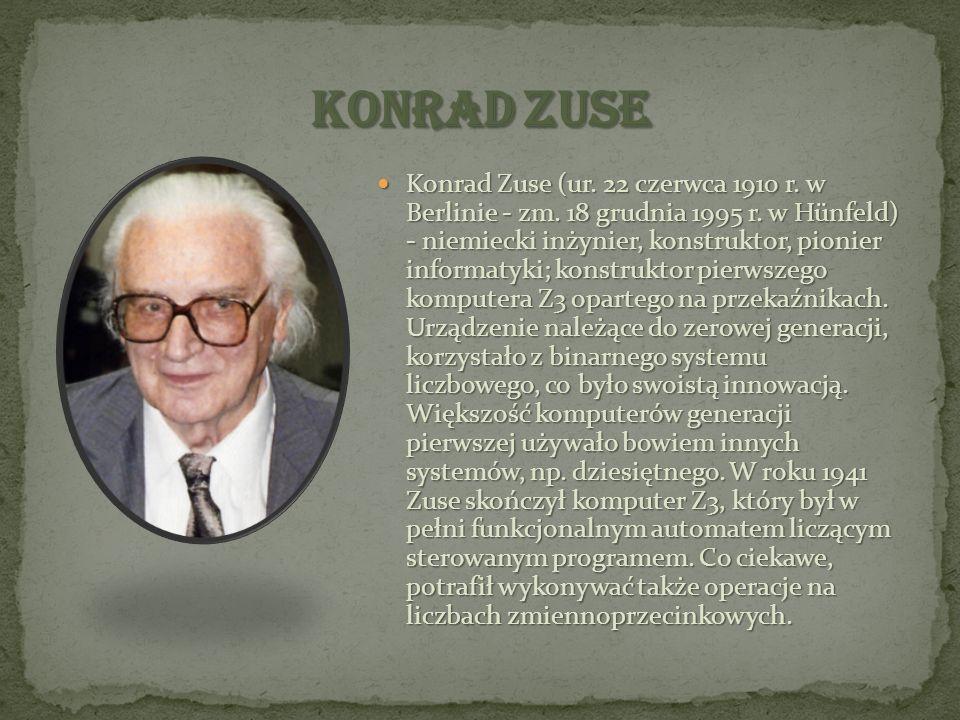 Konrad Zuse (ur. 22 czerwca 1910 r. w Berlinie - zm. 18 grudnia 1995 r. w Hünfeld) - niemiecki inżynier, konstruktor, pionier informatyki; konstruktor