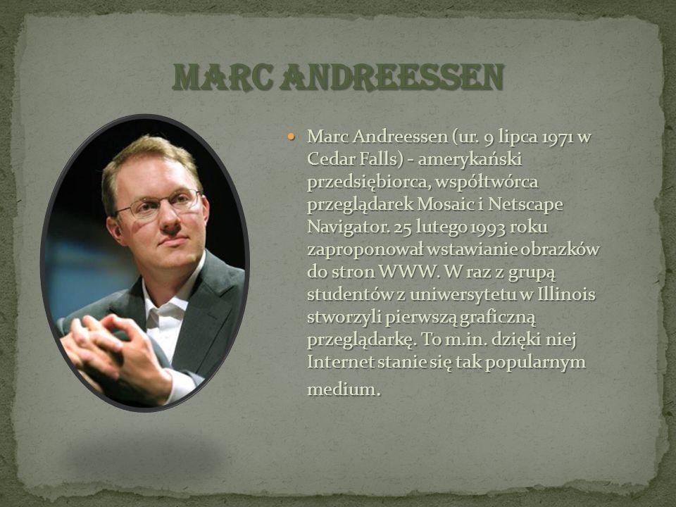 Marc Andreessen (ur. 9 lipca 1971 w Cedar Falls) - amerykański przedsiębiorca, współtwórca przeglądarek Mosaic i Netscape Navigator. 25 lutego 1993 ro