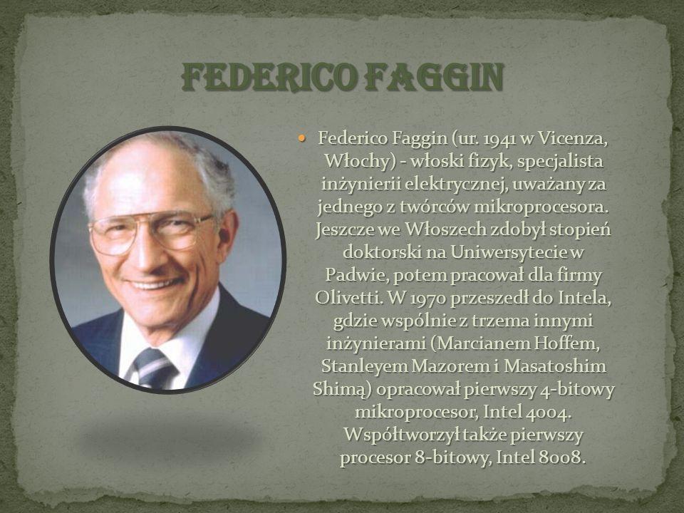 Federico Faggin (ur. 1941 w Vicenza, Włochy) - włoski fizyk, specjalista inżynierii elektrycznej, uważany za jednego z twórców mikroprocesora. Jeszcze