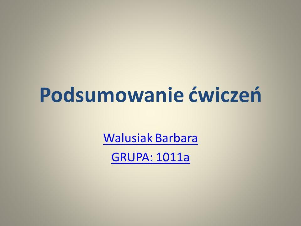 Podsumowanie ćwiczeń Walusiak Barbara GRUPA: 1011a