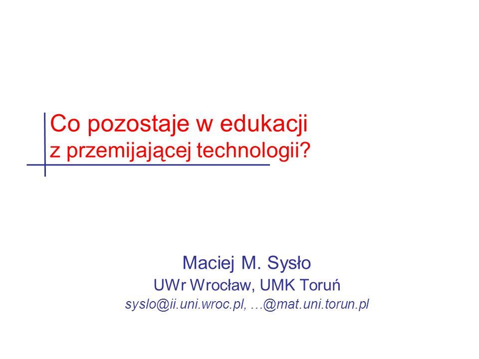 Maciej M. Sysło UWr Wrocław, UMK Toruń syslo@ii.uni.wroc.pl, …@mat.uni.torun.pl Co pozostaje w edukacji z przemijającej technologii?