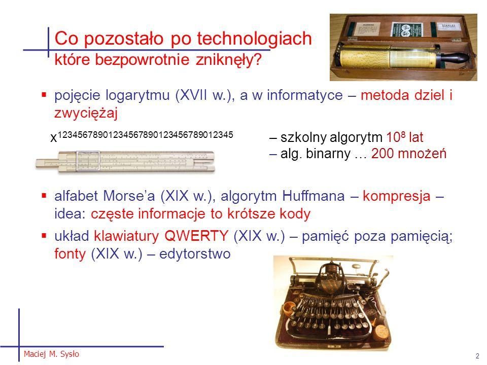Maciej M. Sysło 2 Co pozostało po technologiach które bezpowrotnie zniknęły? pojęcie logarytmu (XVII w.), a w informatyce – metoda dziel i zwyciężaj x