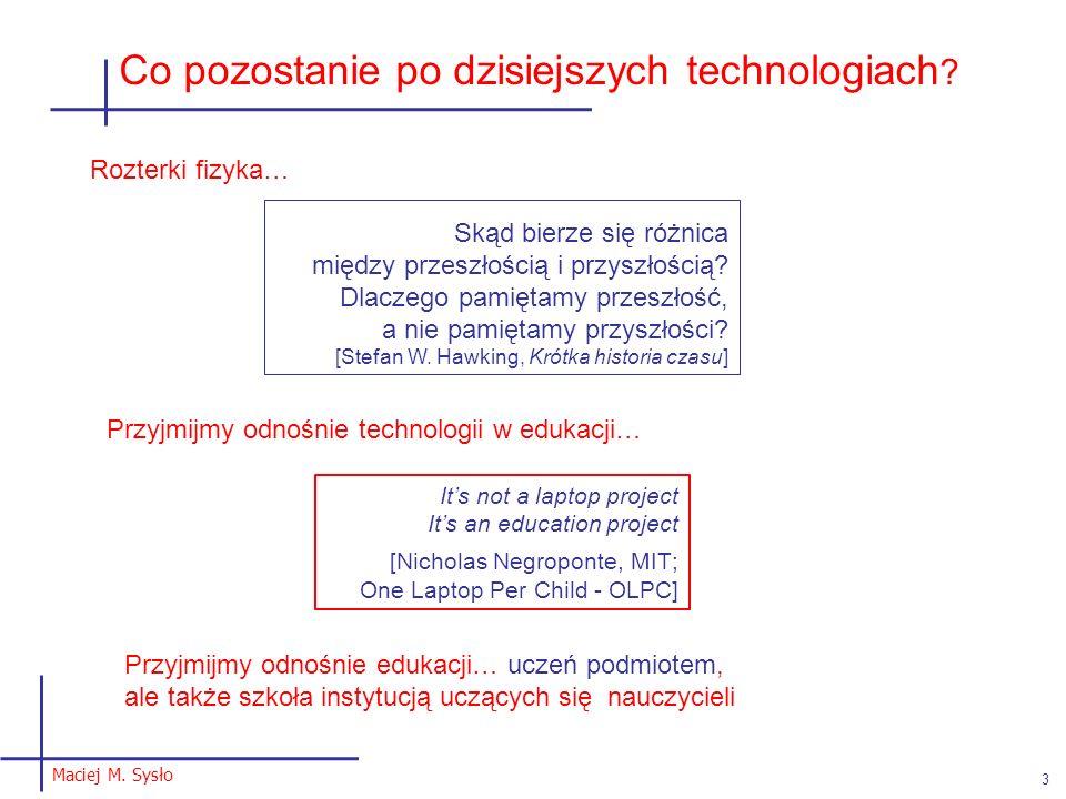 Maciej M. Sysło 3 Co pozostanie po dzisiejszych technologiach ? Skąd bierze się różnica między przeszłością i przyszłością? Dlaczego pamiętamy przeszł