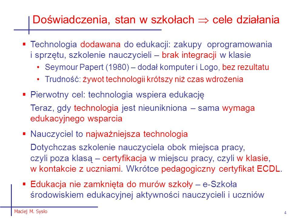 Maciej M. Sysło 4 Doświadczenia, stan w szkołach cele działania Technologia dodawana do edukacji: zakupy oprogramowania i sprzętu, szkolenie nauczycie