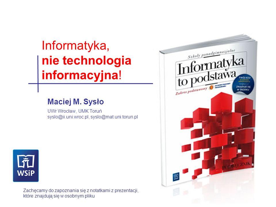 Maciej M. Sysło UWr Wrocław, UMK Toruń syslo@ii.uni.wroc.pl, syslo@mat.uni.torun.pl Informatyka, nie technologia informacyjna! Zachęcamy do zapoznania