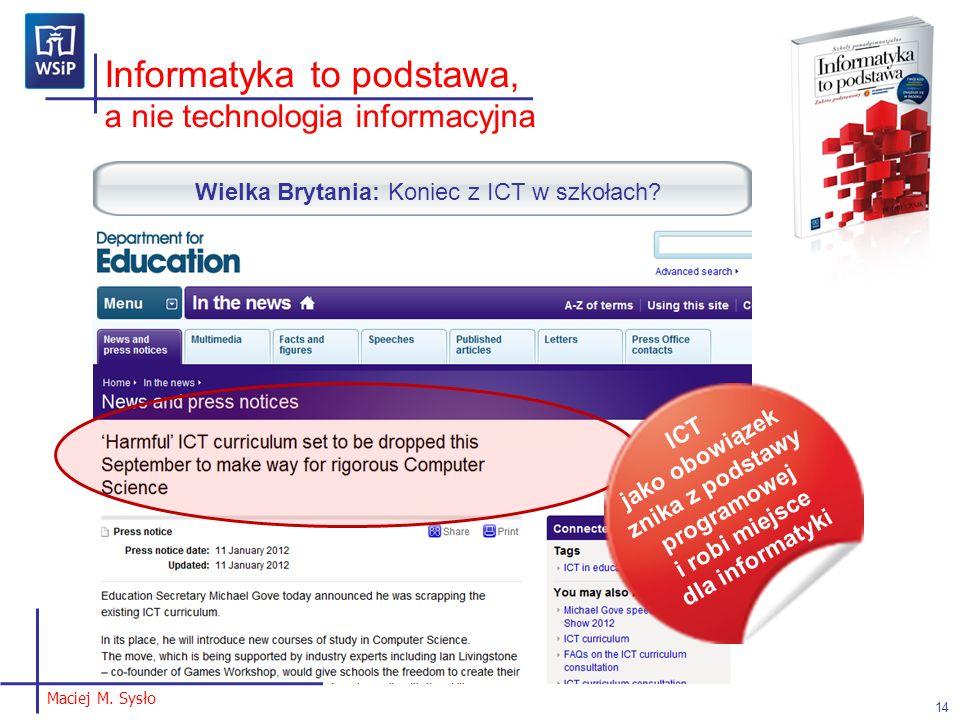 Maciej M. Sysło Informatyka to podstawa, a nie technologia informacyjna 14 Wielka Brytania: Koniec z ICT w szkołach? ICT jako obowiązek znika z podsta