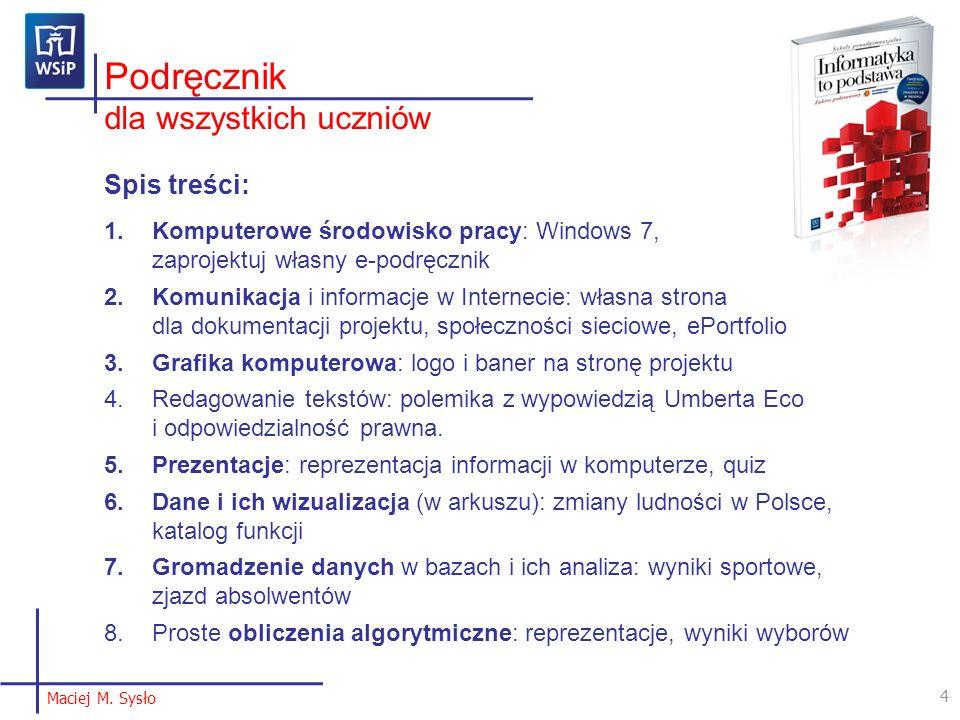 Podręcznik dla wszystkich uczniów Spis treści: 1.Komputerowe środowisko pracy: Windows 7, zaprojektuj własny e-podręcznik 2.Komunikacja i informacje w Internecie: własna strona dla dokumentacji projektu, społeczności sieciowe, ePortfolio 3.Grafika komputerowa: logo i baner na stronę projektu 4.Redagowanie tekstów: polemika z wypowiedzią Umberta Eco i odpowiedzialność prawna.